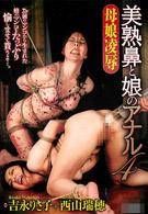母女凌辱 美熟女鼻子與女兒的菊花 4 西山瑞穂 吉永理沙子
